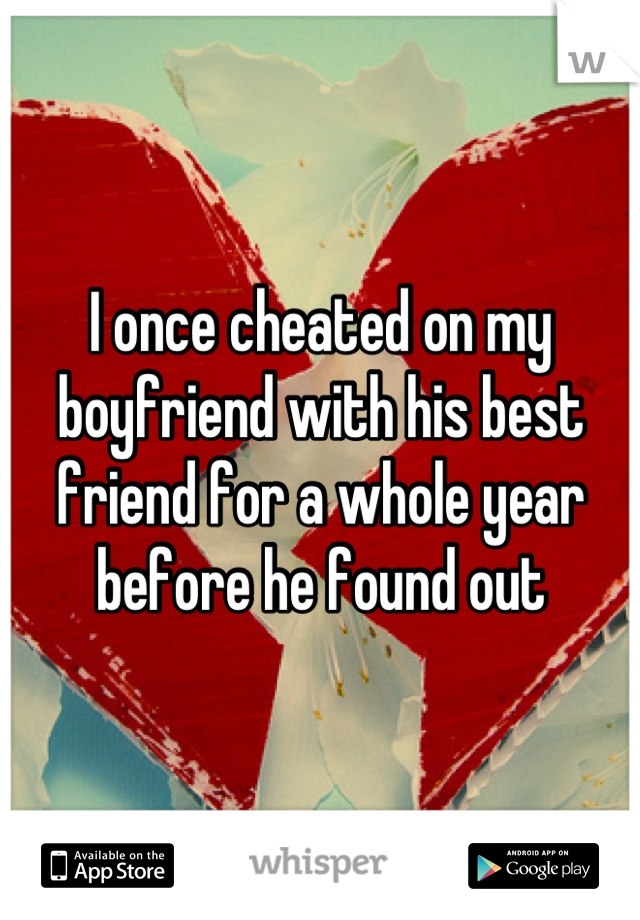 I once cheated on my boyfriend with his best friend for a whole year before he found out