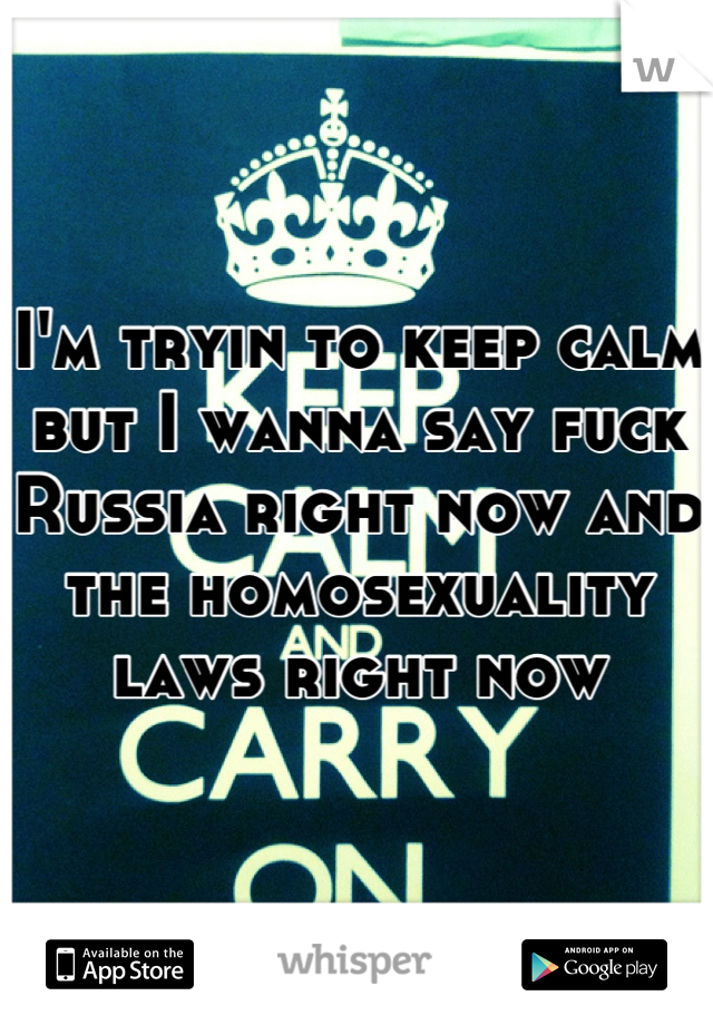 I'm tryin to keep calm but I wanna say fuck Russia right now and the homosexuality laws right now
