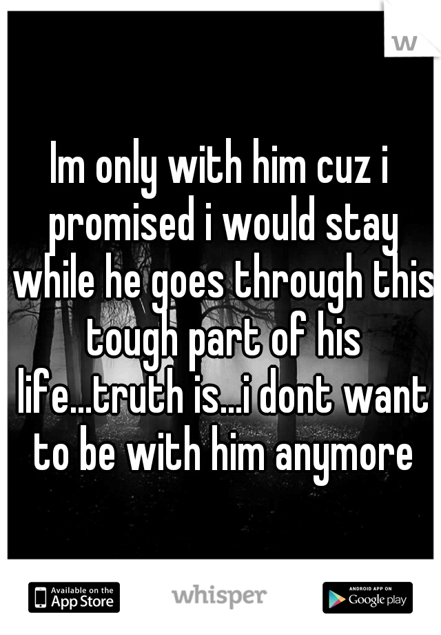 Im only with him cuz i promised i would stay while he goes through this tough part of his life...truth is...i dont want to be with him anymore