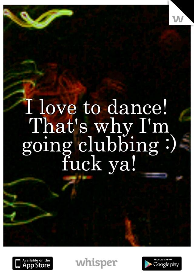 I love to dance! That's why I'm going clubbing :) fuck ya!