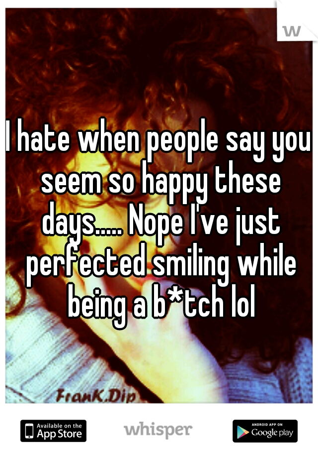 I hate when people say you seem so happy these days..... Nope I've just perfected smiling while being a b*tch lol