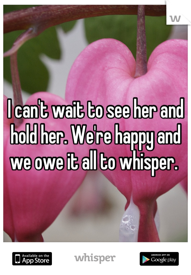 I can't wait to see her and hold her. We're happy and we owe it all to whisper.
