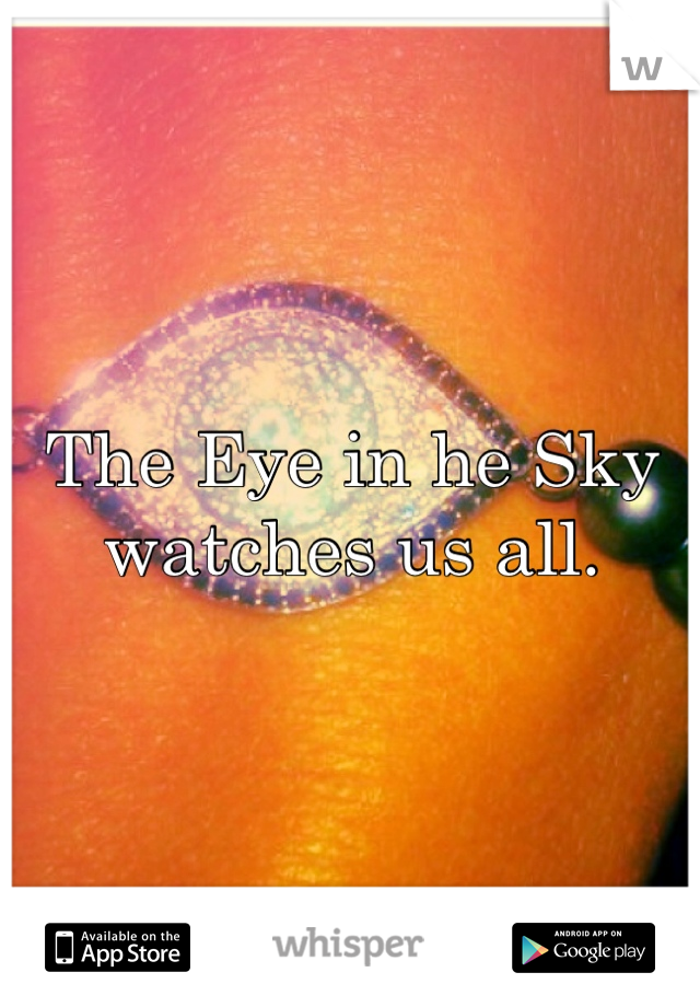 The Eye in he Sky watches us all.