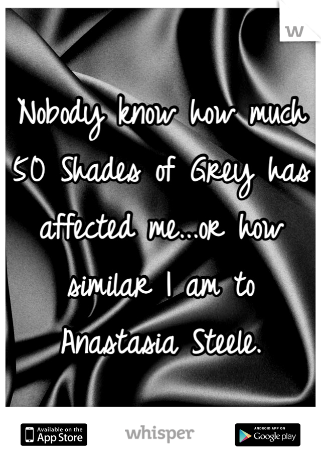 Nobody know how much 50 Shades of Grey has affected me...or how similar I am to Anastasia Steele.