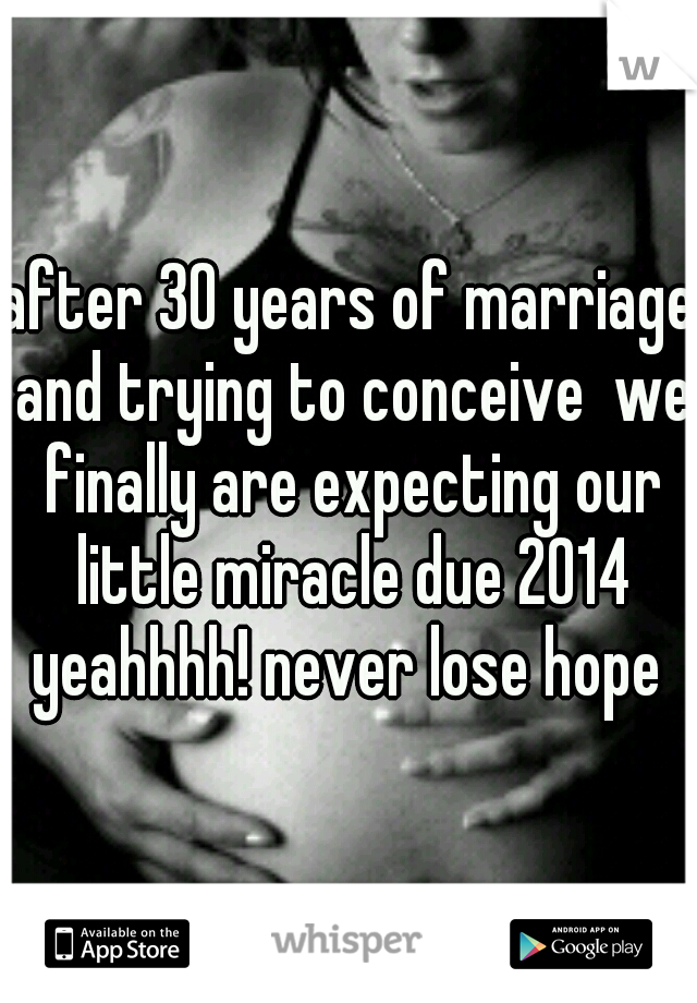 after 30 years of marriage and trying to conceive  we finally are expecting our little miracle due 2014 yeahhhh! never lose hope