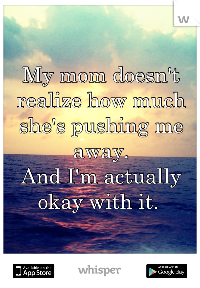 My mom doesn't realize how much she's pushing me away.  And I'm actually okay with it.