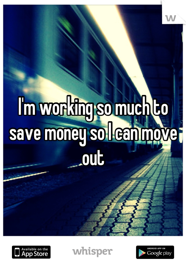 I'm working so much to save money so I can move out