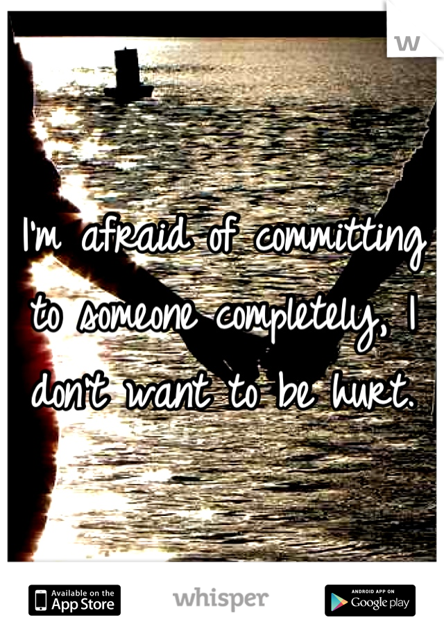 I'm afraid of committing to someone completely, I don't want to be hurt.