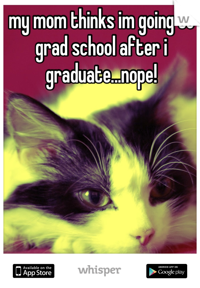 my mom thinks im going to grad school after i graduate...nope!