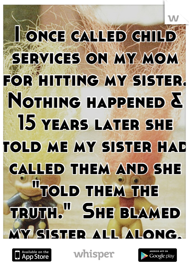 """I once called child services on my mom for hitting my sister.  Nothing happened & 15 years later she told me my sister had called them and she """"told them the truth.""""  She blamed my sister all along."""