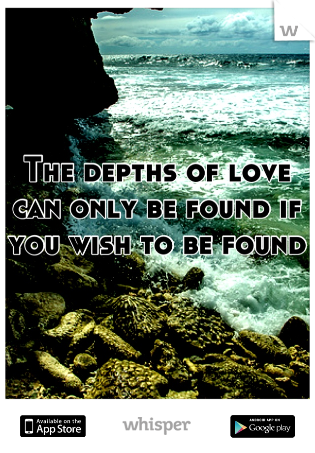 The depths of love can only be found if you wish to be found