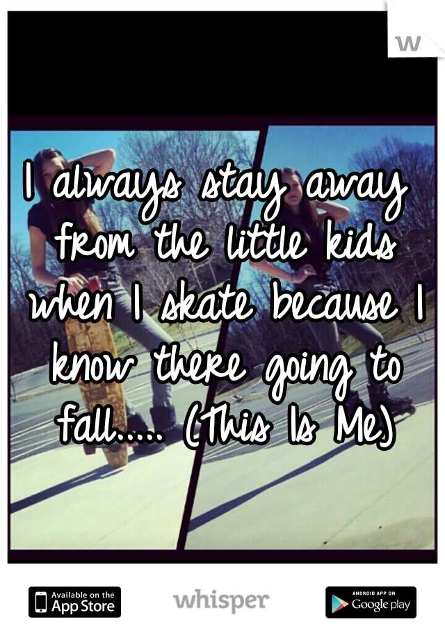 I always stay away from the little kids when I skate because I know there going to fall..... (This Is Me)
