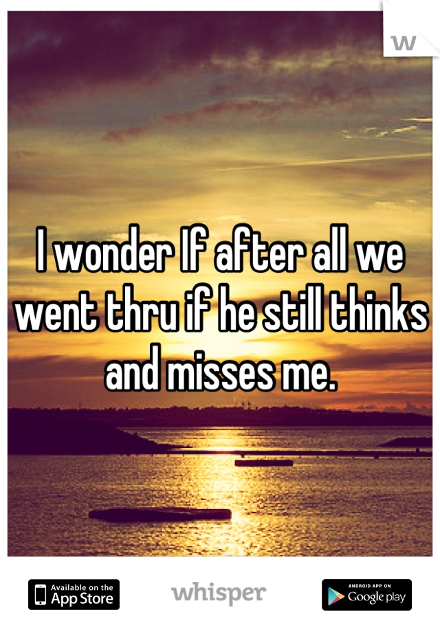 I wonder If after all we went thru if he still thinks and misses me.