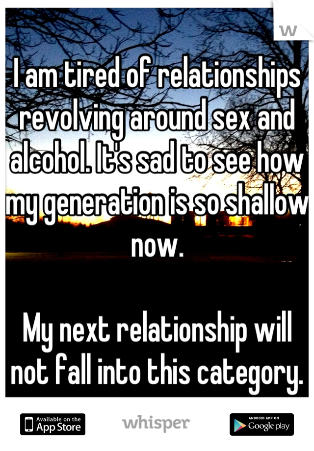 I am tired of relationships revolving around sex and alcohol. It's sad to see how my generation is so shallow now.  My next relationship will not fall into this category.