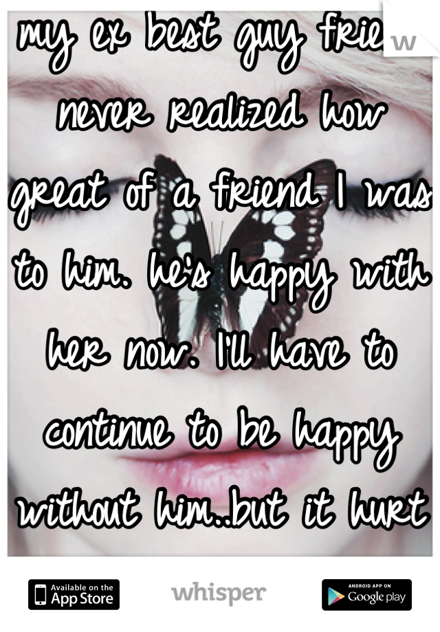 my ex best guy friend never realized how great of a friend I was to him. he's happy with her now. I'll have to continue to be happy without him..but it hurt . the pain is my secret