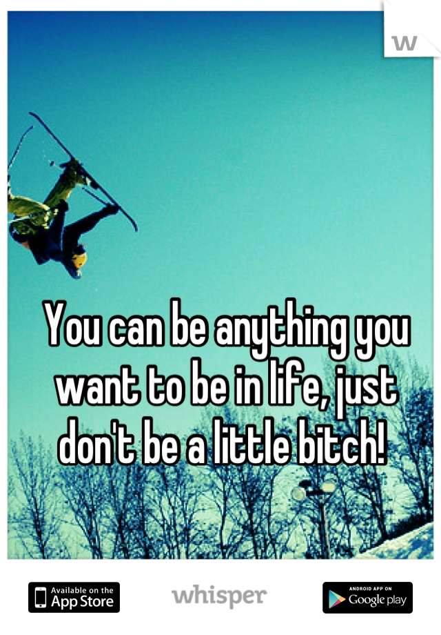You can be anything you want to be in life, just don't be a little bitch!