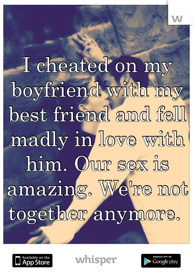 I cheated on my boyfriend with my best friend and fell madly in love with him. Our sex is amazing. We're not together anymore.