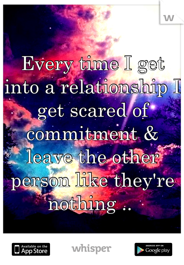 Every time I get into a relationship I get scared of commitment & leave the other person like they're nothing ..