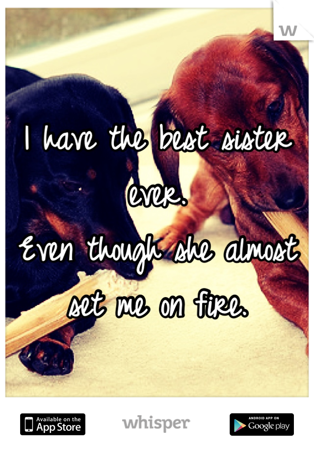 I have the best sister ever. Even though she almost set me on fire.