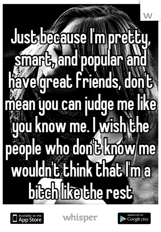 Just because I'm pretty, smart, and popular and have great friends, don't mean you can judge me like you know me. I wish the people who don't know me wouldn't think that I'm a bitch like the rest