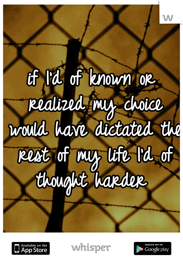 if I'd of known or realized my choice would have dictated the rest of my life I'd of thought harder