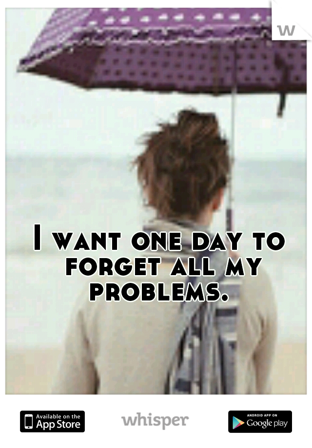 I want one day to forget all my problems.