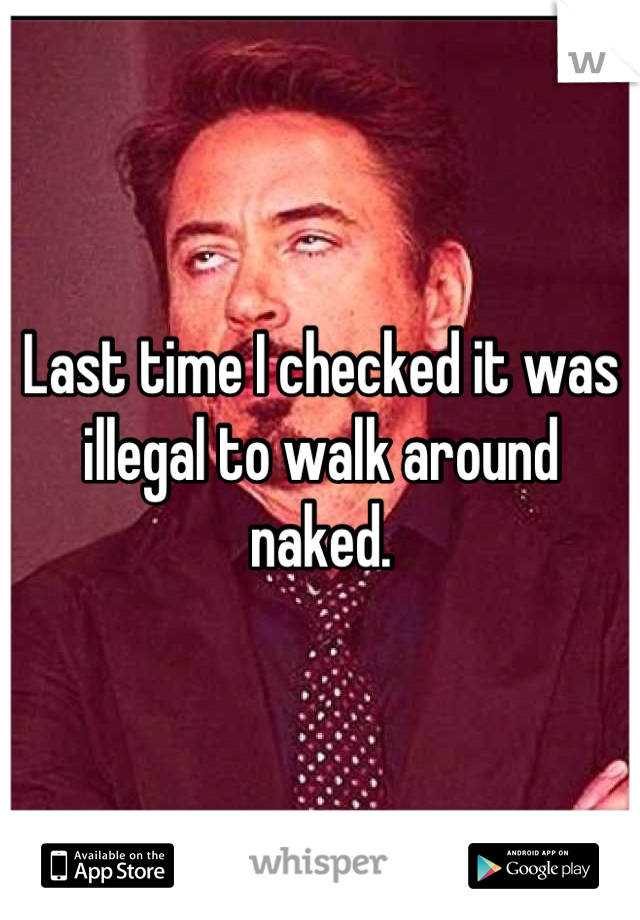 Last time I checked it was illegal to walk around naked