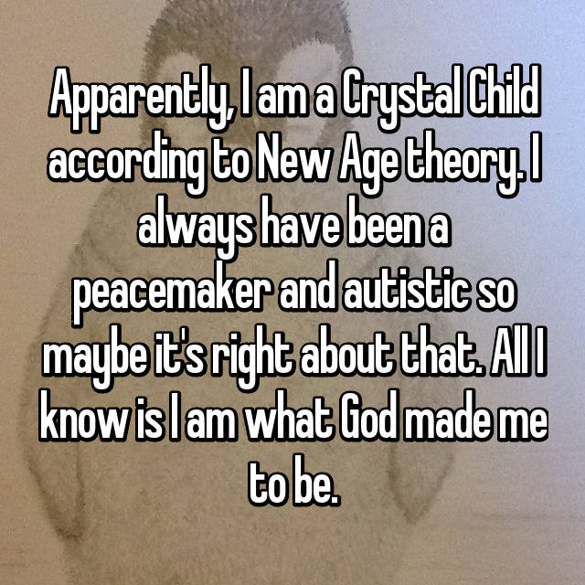 Apparently, I am a Crystal Child according to New Age theory. I always have been a peacemaker and autistic so maybe it's right about that. All I know is I am what God made me to be.