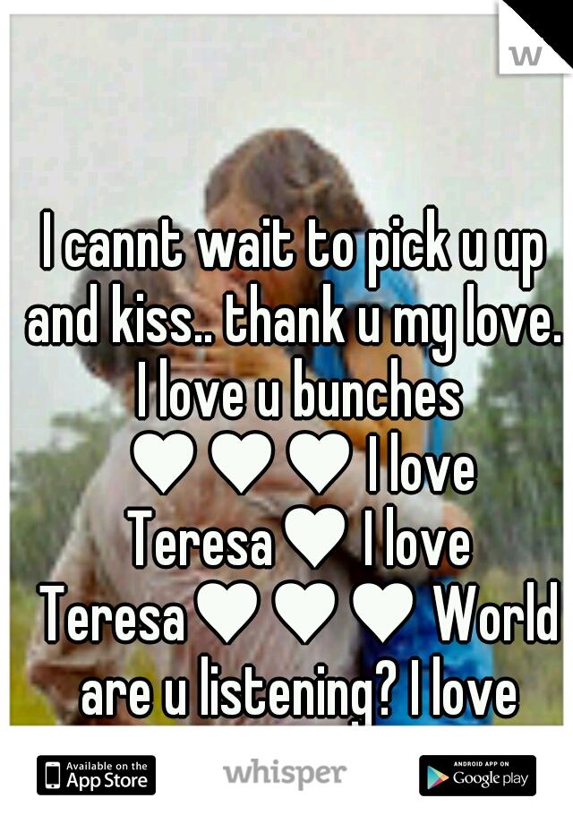i cannt wait to pick u up and kiss thank u my love i love u
