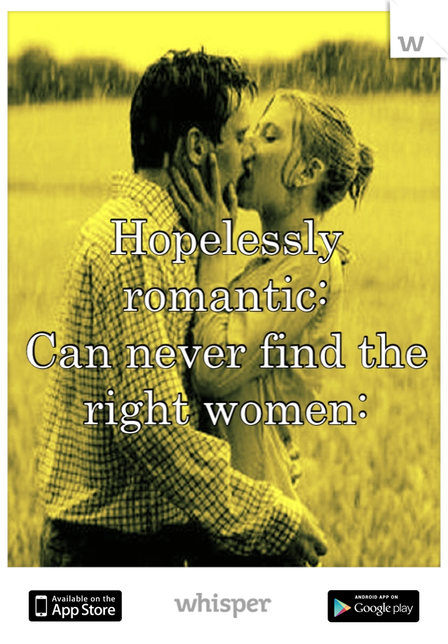 Hopelessly romantic:  Can never find the right women: