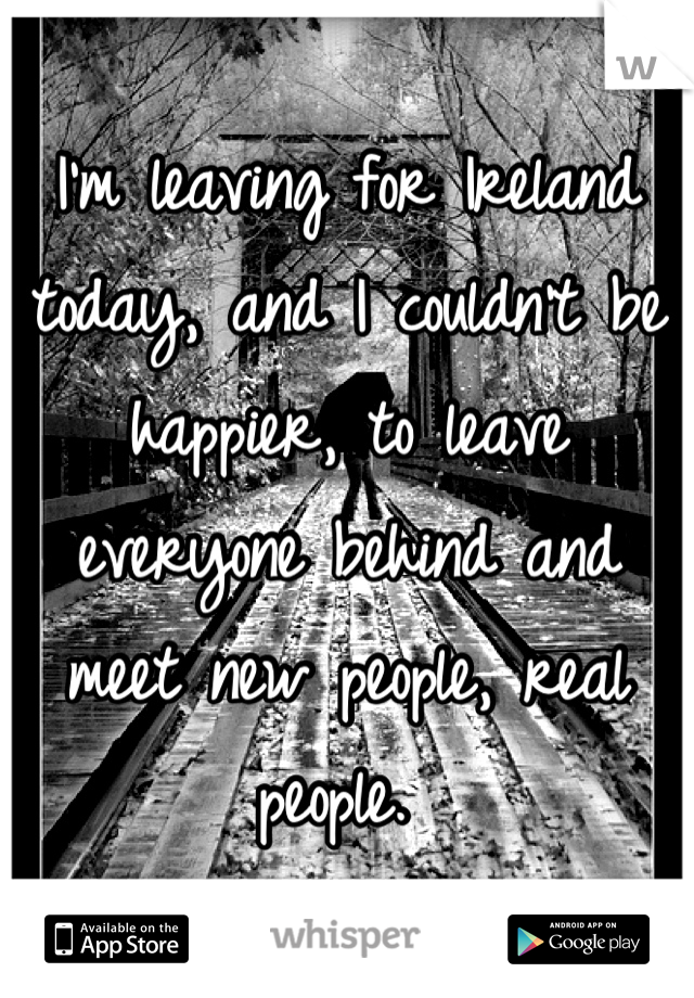 I'm leaving for Ireland today, and I couldn't be happier, to leave everyone behind and meet new people, real people.