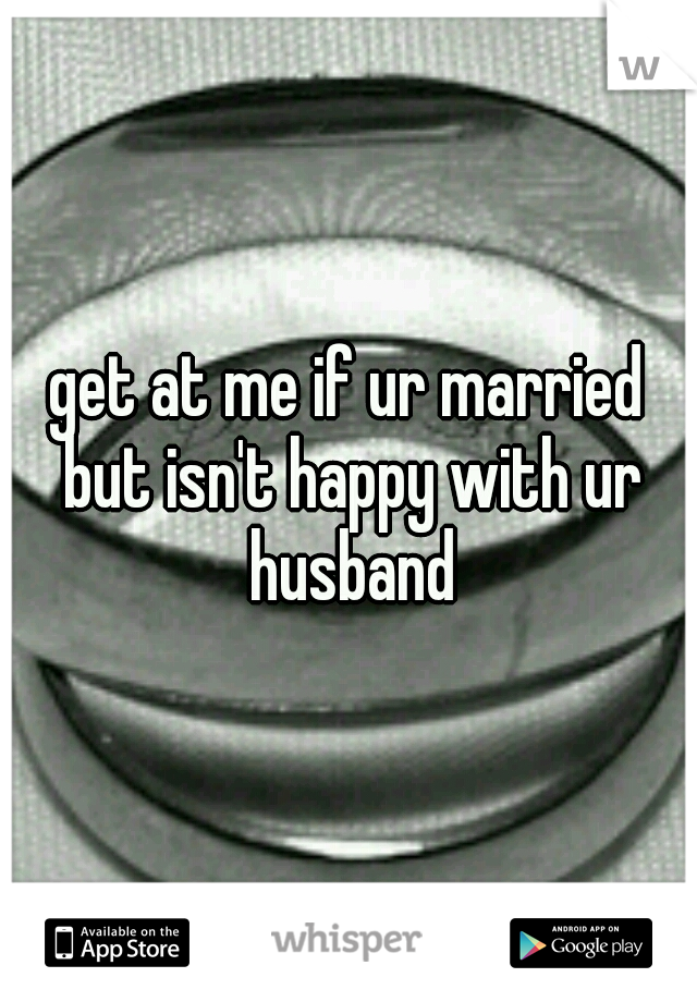 get at me if ur married but isn't happy with ur husband