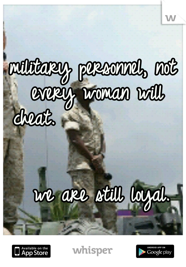 military personnel, not every woman will cheat.                                                        we are still loyal.