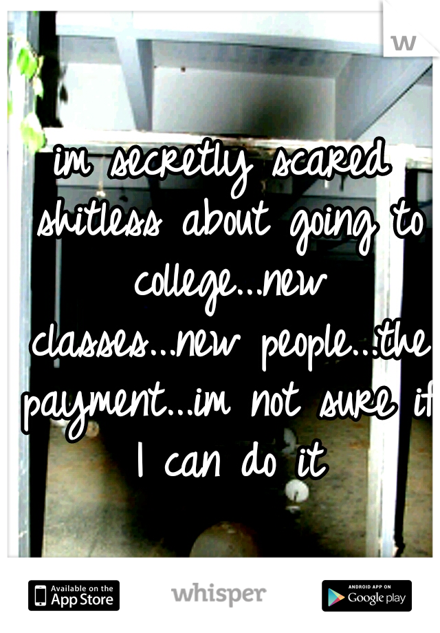im secretly scared shitless about going to college...new classes...new people...the payment...im not sure if I can do it
