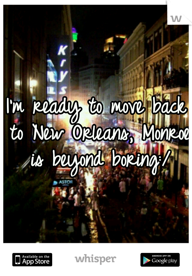 I'm ready to move back to New Orleans, Monroe is beyond boring:/