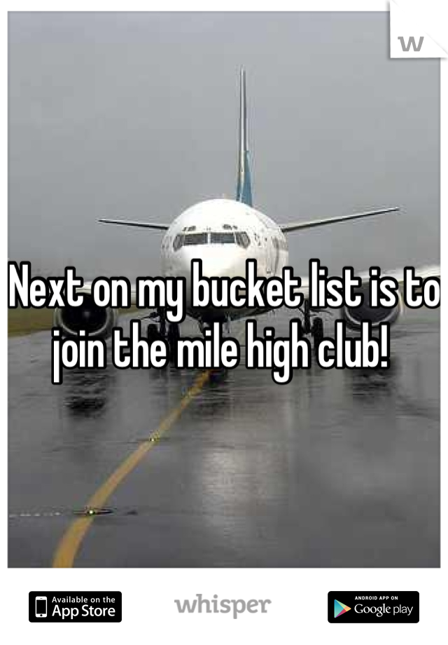 Next on my bucket list is to join the mile high club!