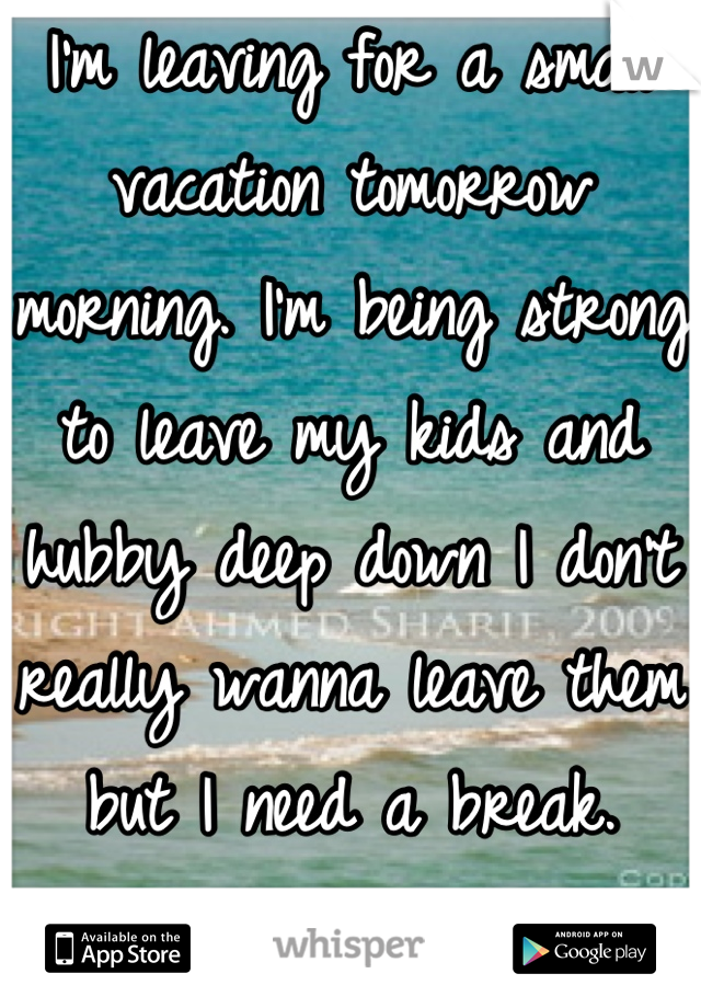 I'm leaving for a small vacation tomorrow morning. I'm being strong to leave my kids and hubby deep down I don't really wanna leave them but I need a break. Ugh!!