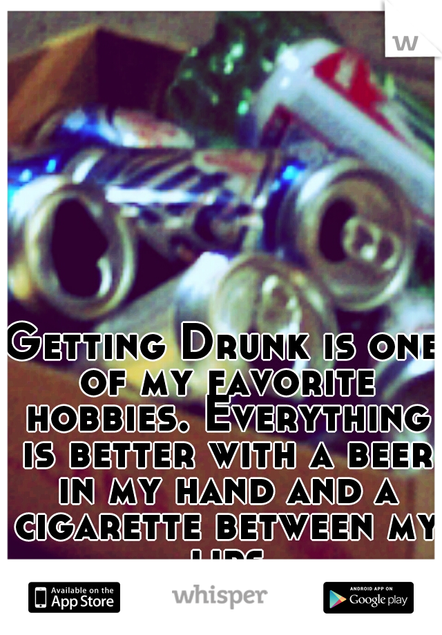 Getting Drunk is one of my favorite hobbies. Everything is better with a beer in my hand and a cigarette between my lips