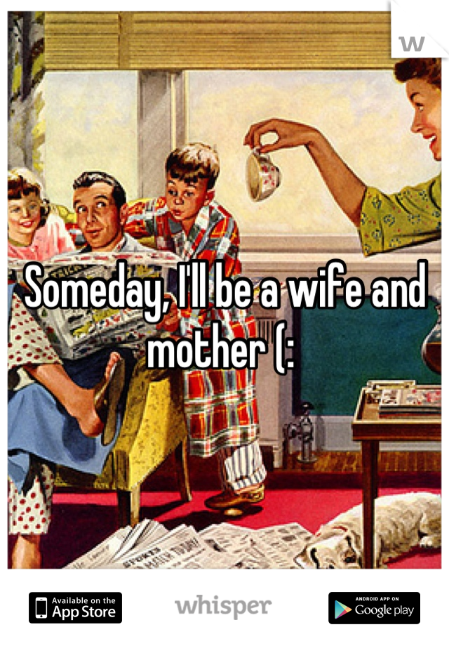 Someday, I'll be a wife and mother (: