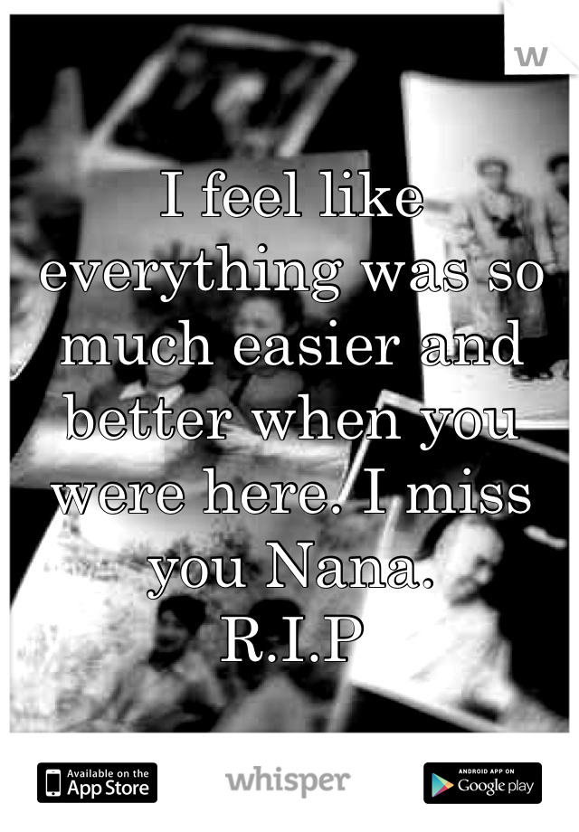 I feel like everything was so much easier and better when you were here. I miss you Nana.  R.I.P