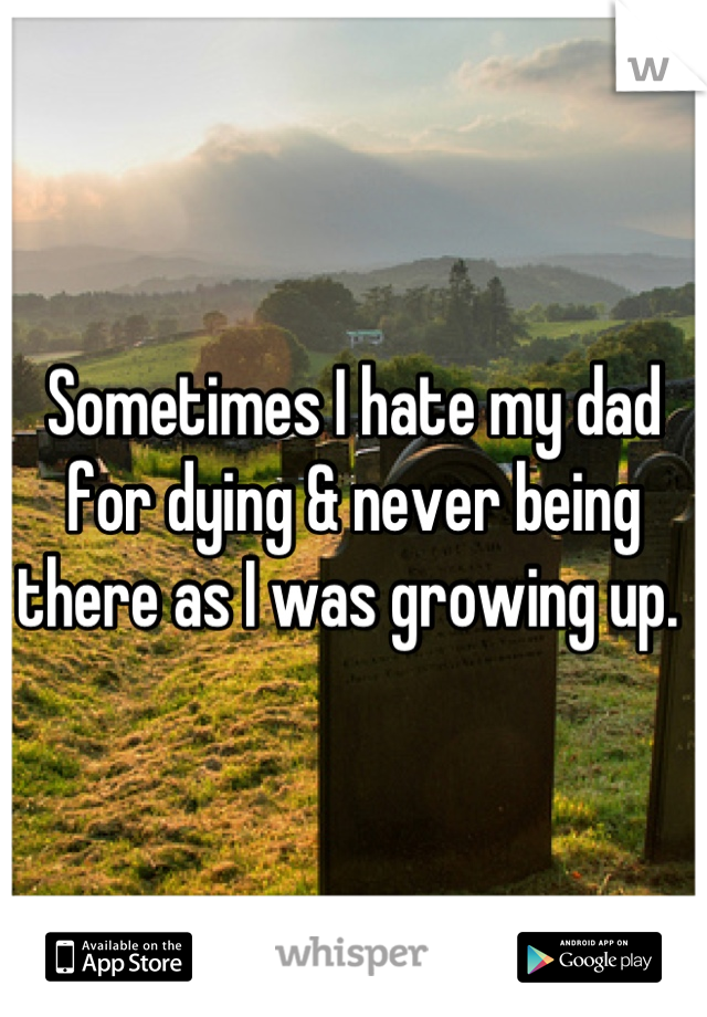 Sometimes I hate my dad for dying & never being there as I was growing up.
