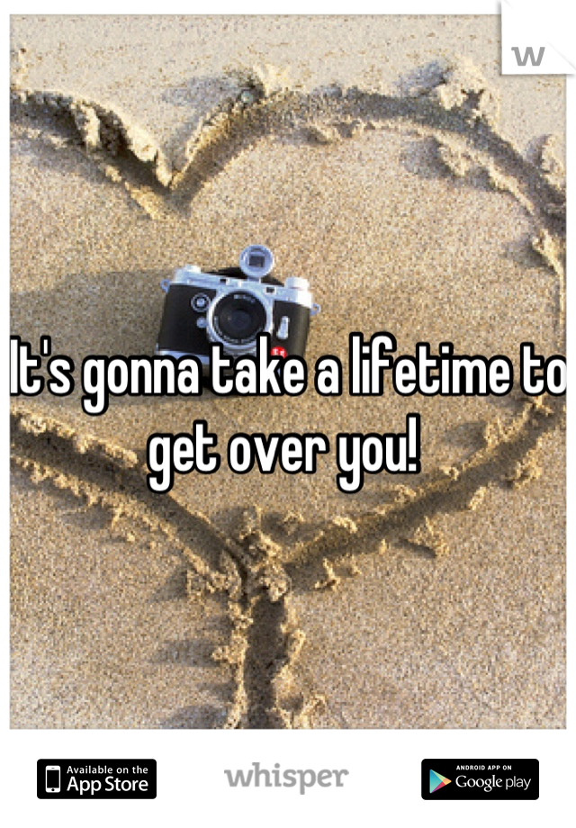 It's gonna take a lifetime to get over you!