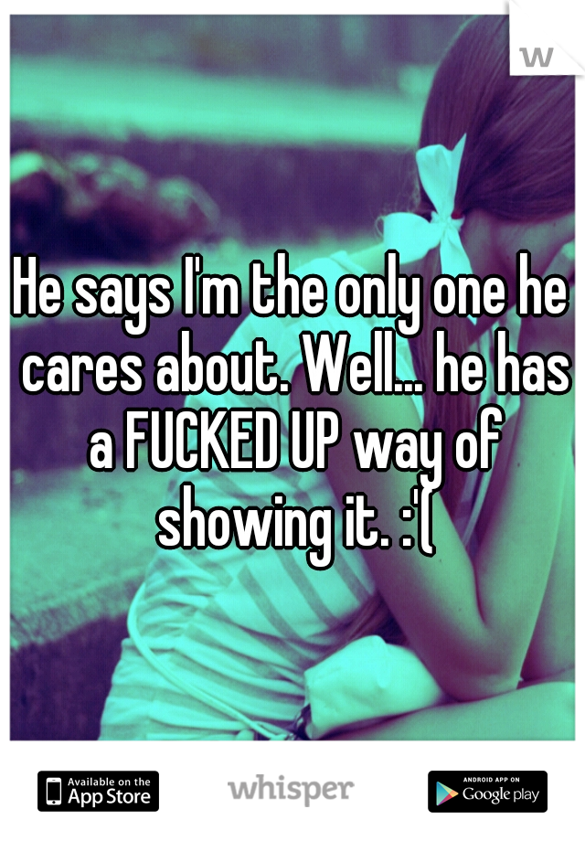He says I'm the only one he cares about. Well... he has a FUCKED UP way of showing it. :'(