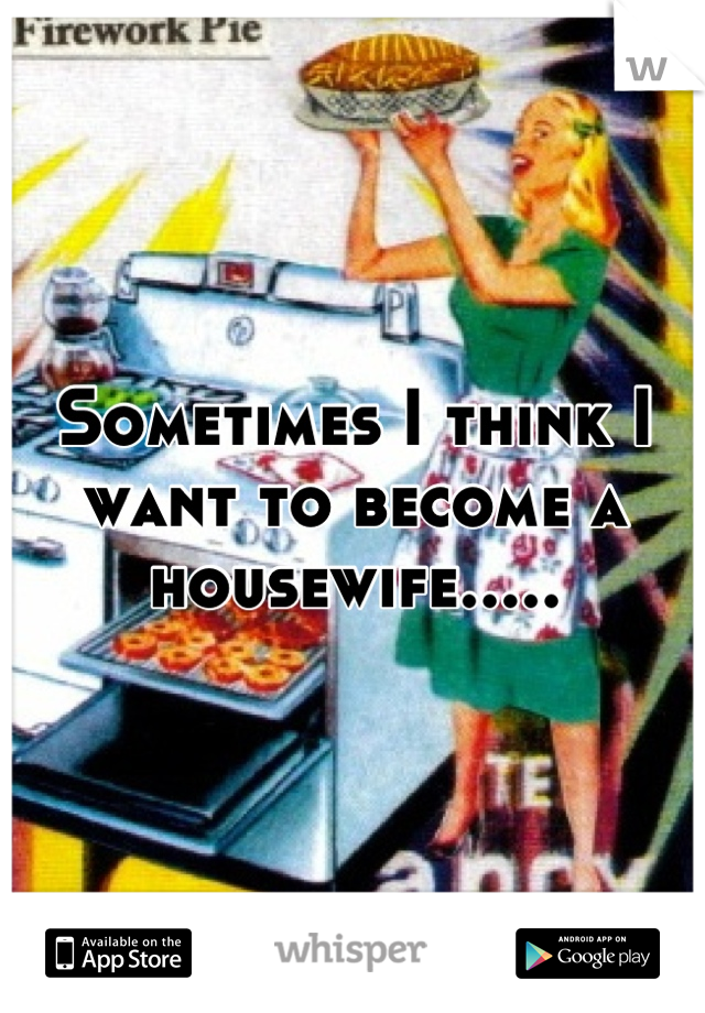 Sometimes I think I want to become a housewife.....