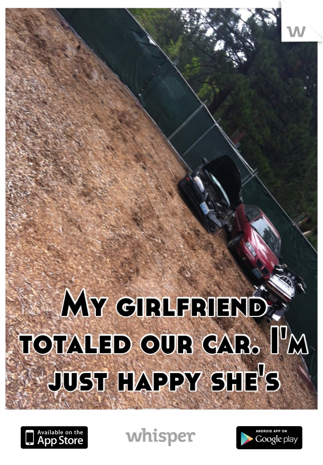 My girlfriend totaled our car. I'm just happy she's alive...