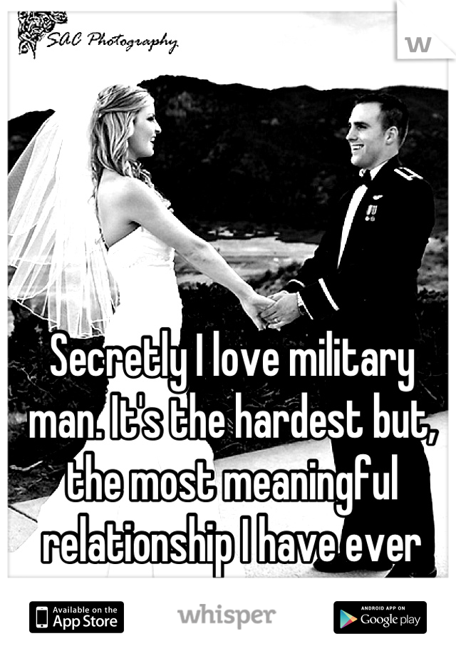 Secretly I love military man. It's the hardest but, the most meaningful relationship I have ever none.