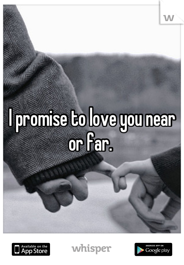 I promise to love you near or far.