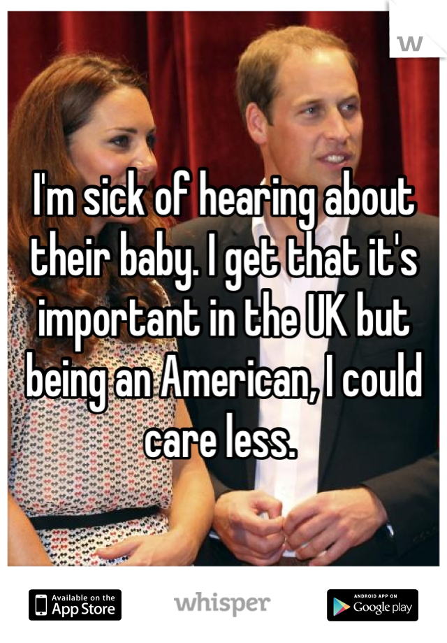 I'm sick of hearing about their baby. I get that it's important in the UK but being an American, I could care less.