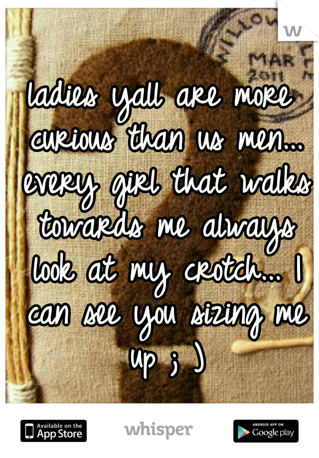 ladies yall are more curious than us men... every girl that walks towards me always look at my crotch... I can see you sizing me up ; )