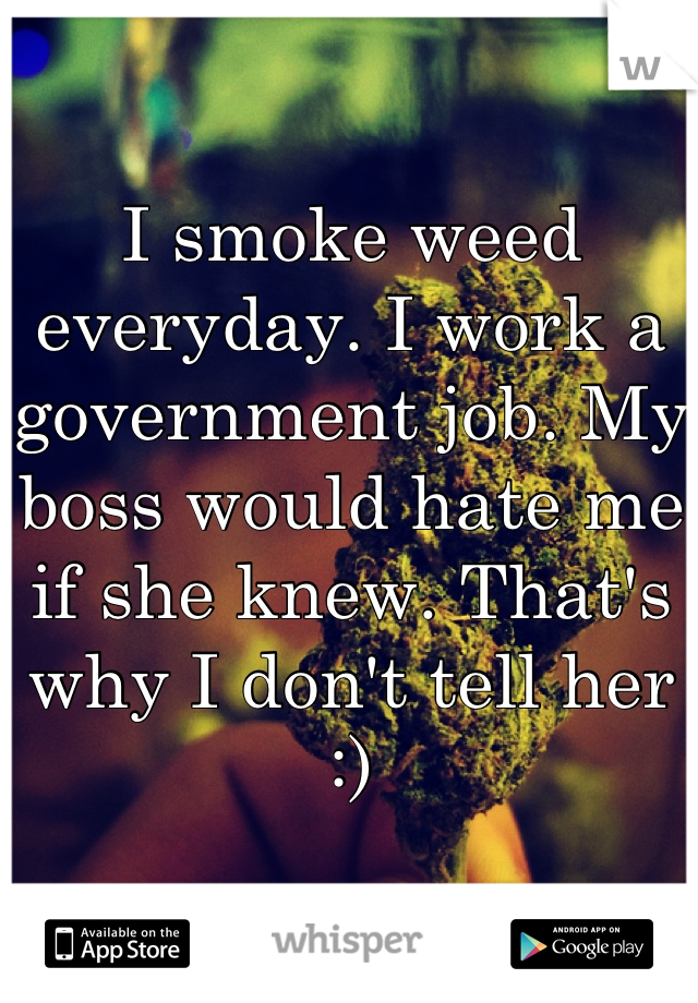 I smoke weed everyday. I work a government job. My boss would hate me if she knew. That's why I don't tell her :)